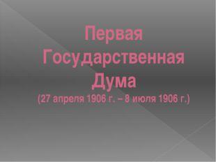 Первая Государственная Дума (27 апреля 1906 г. – 8 июля 1906 г.)