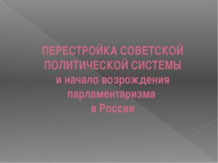 ПЕРЕСТРОЙКА СОВЕТСКОЙ ПОЛИТИЧЕСКОЙ СИСТЕМЫ и начало возрождения парламентариз