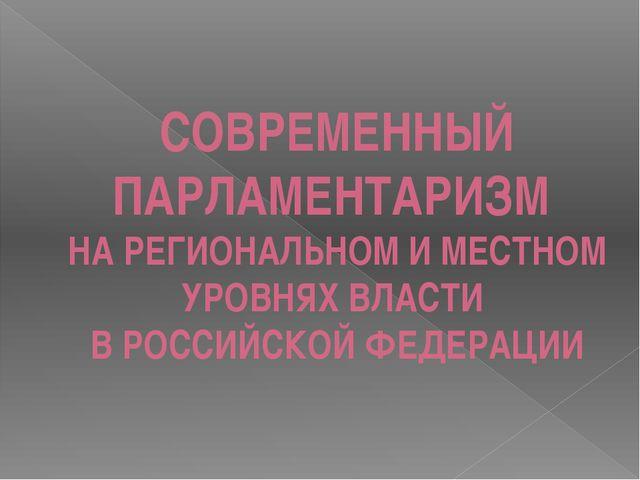 СОВРЕМЕННЫЙ ПАРЛАМЕНТАРИЗМ НА РЕГИОНАЛЬНОМ И МЕСТНОМ УРОВНЯХ ВЛАСТИ В РОССИЙС...