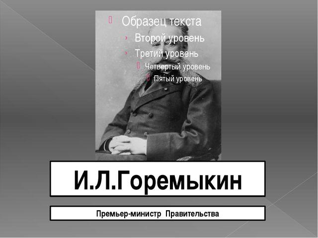 И.Л.Горемыкин Премьер-министр Правительства