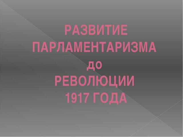 РАЗВИТИЕ ПАРЛАМЕНТАРИЗМА до РЕВОЛЮЦИИ 1917 ГОДА