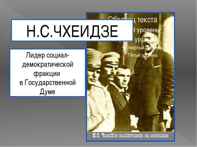 Н.С.ЧХЕИДЗЕ Лидер социал-демократической фракции в Государственной Думе