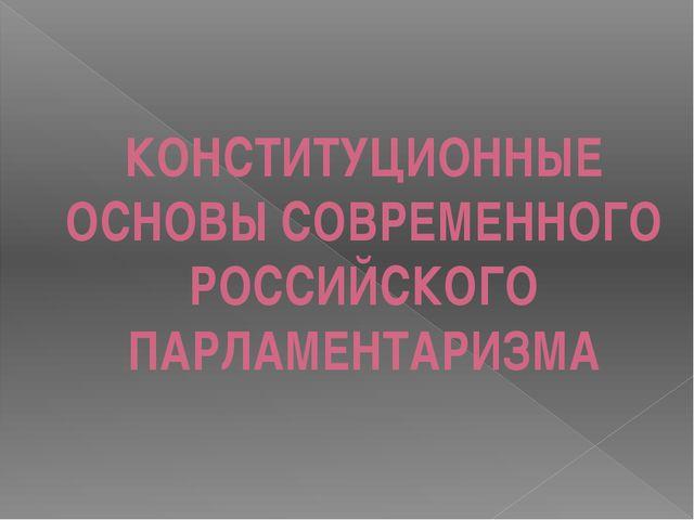 КОНСТИТУЦИОННЫЕ ОСНОВЫ СОВРЕМЕННОГО РОССИЙСКОГО ПАРЛАМЕНТАРИЗМА