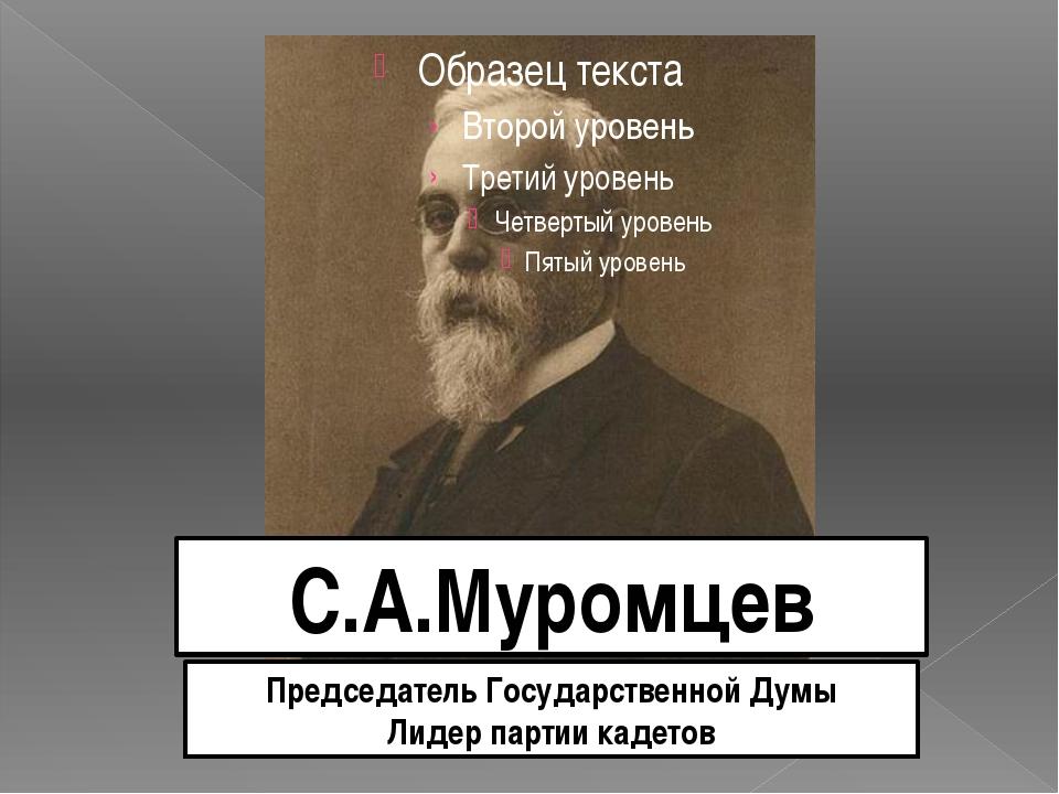 С.А.Муромцев Председатель Государственной Думы Лидер партии кадетов