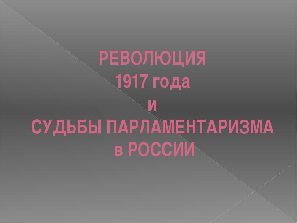 РЕВОЛЮЦИЯ 1917 года и СУДЬБЫ ПАРЛАМЕНТАРИЗМА в РОССИИ