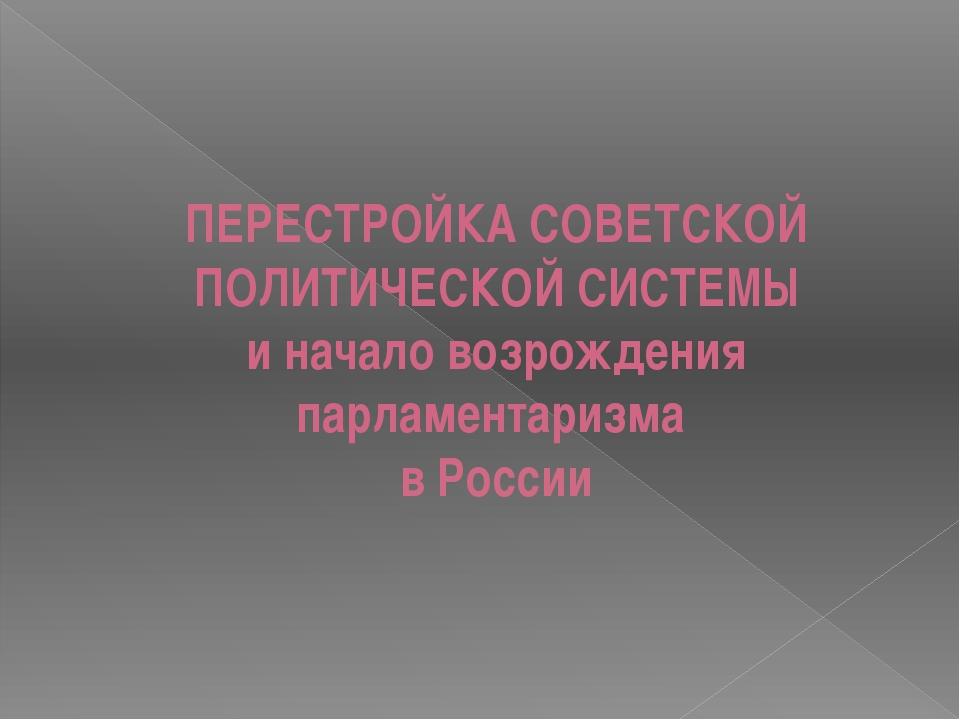 ПЕРЕСТРОЙКА СОВЕТСКОЙ ПОЛИТИЧЕСКОЙ СИСТЕМЫ и начало возрождения парламентариз...
