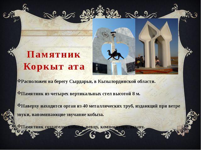 Памятник Коркыт ата Расположен на берегу Сырдарьи, в Кызылординской области....