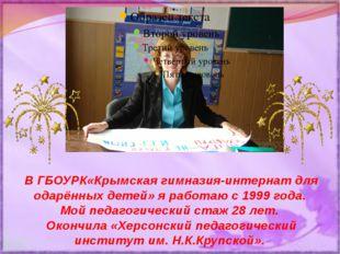 В ГБОУРК«Крымская гимназия-интернат для одарённых детей» я работаю с 1999 год