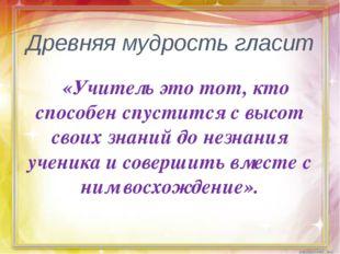 Древняя мудрость гласит «Учитель это тот, кто способен спустится с высот свои