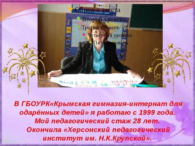 В ГБОУРК«Крымская гимназия-интернат для одарённых детей» я работаю с 1999 год...