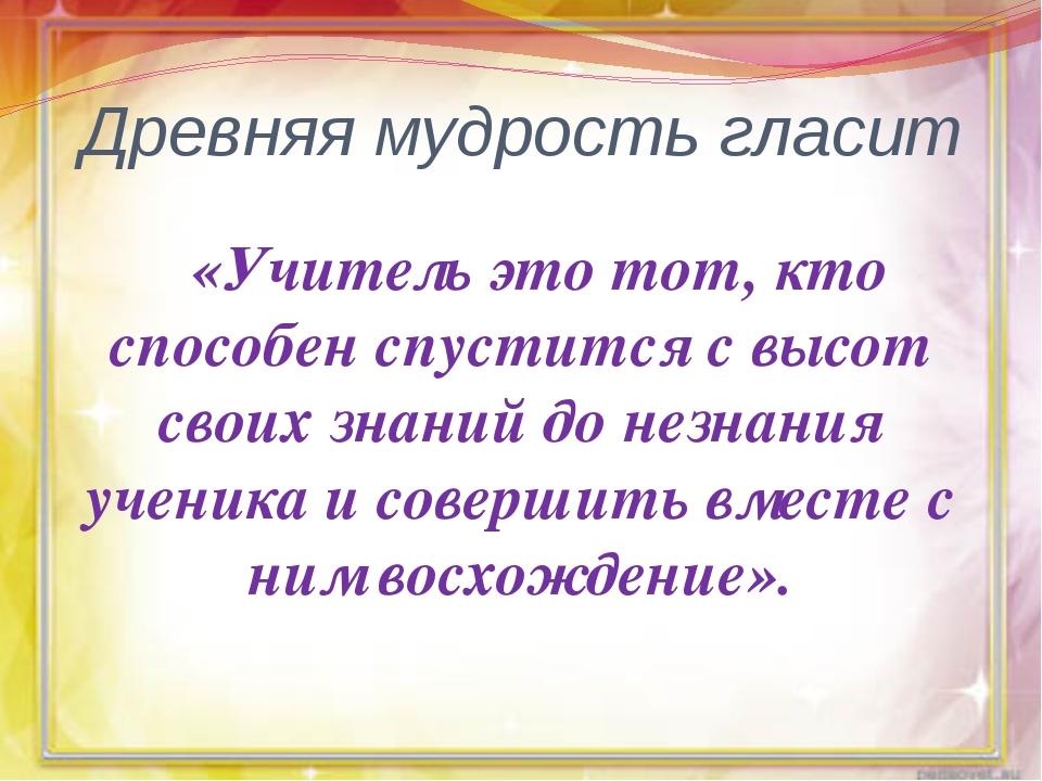 Древняя мудрость гласит «Учитель это тот, кто способен спустится с высот свои...