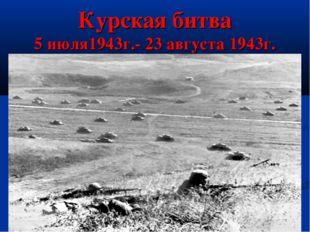 Курская битва 5 июля1943г.- 23 августа 1943г.