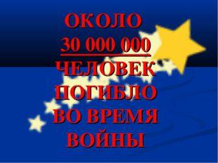 ОКОЛО 30 000 000 ЧЕЛОВЕК ПОГИБЛО ВО ВРЕМЯ ВОЙНЫ