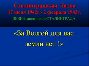Сталинградская битва 17 июля 1942г.- 2 февраля 1943г. ДЕВИЗ защитников СТАЛИН