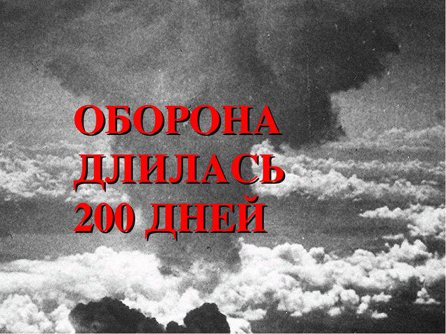 ОБОРОНА ДЛИЛАСЬ 200 ДНЕЙ