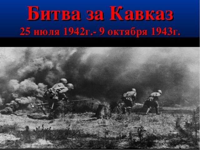 Битва за Кавказ 25 июля 1942г.- 9 октября 1943г.