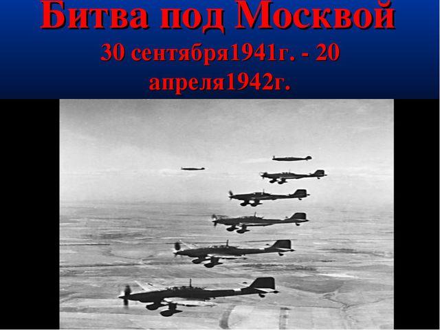 Битва под Москвой 30 сентября1941г. - 20 апреля1942г.