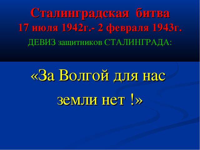 Сталинградская битва 17 июля 1942г.- 2 февраля 1943г. ДЕВИЗ защитников СТАЛИН...