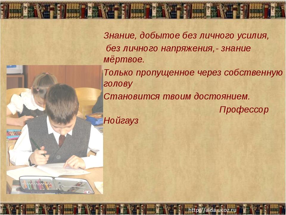 Знание, добытое без личного усилия, без личного напряжения,- знание мёртвое....