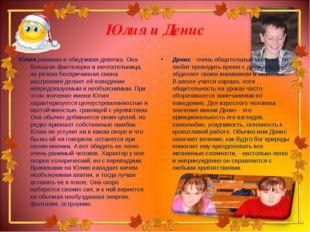 Юлия и Денис Юлия ранимая и обидчивая девочка. Она большая фантазерка и мечта