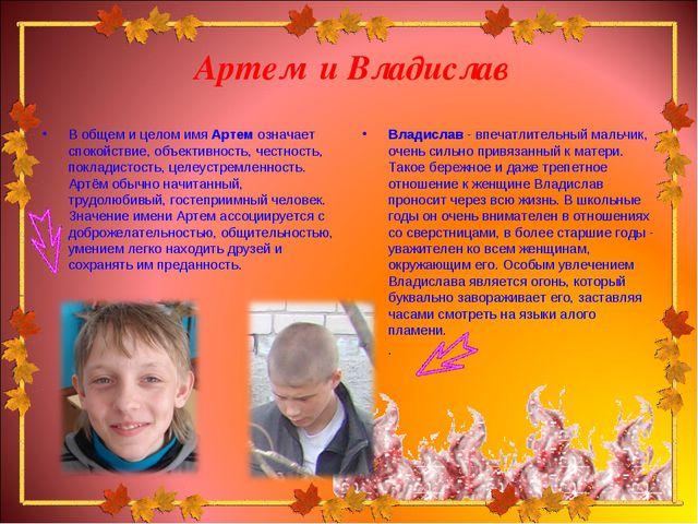 Артем и Владислав В общем и целом имя Артем означает спокойствие, объективнос...