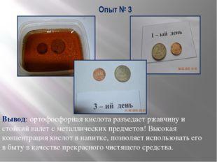 Опыт № 3 Вывод: ортофосфорная кислота разъедает ржавчину и стойкий налет с ме