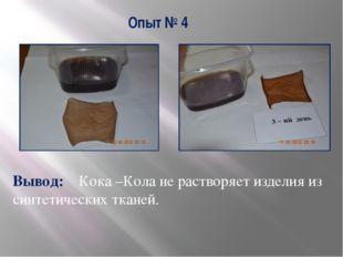 Опыт № 4 Вывод: Кока –Кола не растворяет изделия из синтетических тканей.