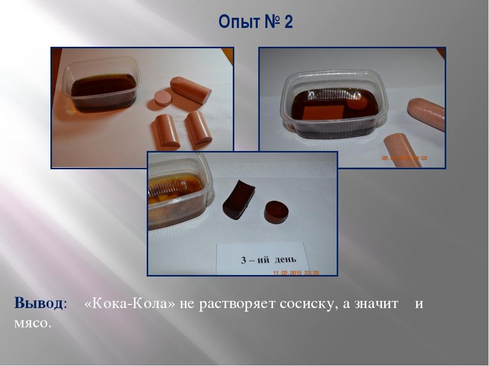 Опыт № 2 Вывод: «Кока-Кола» не растворяет сосиску, а значит и мясо.