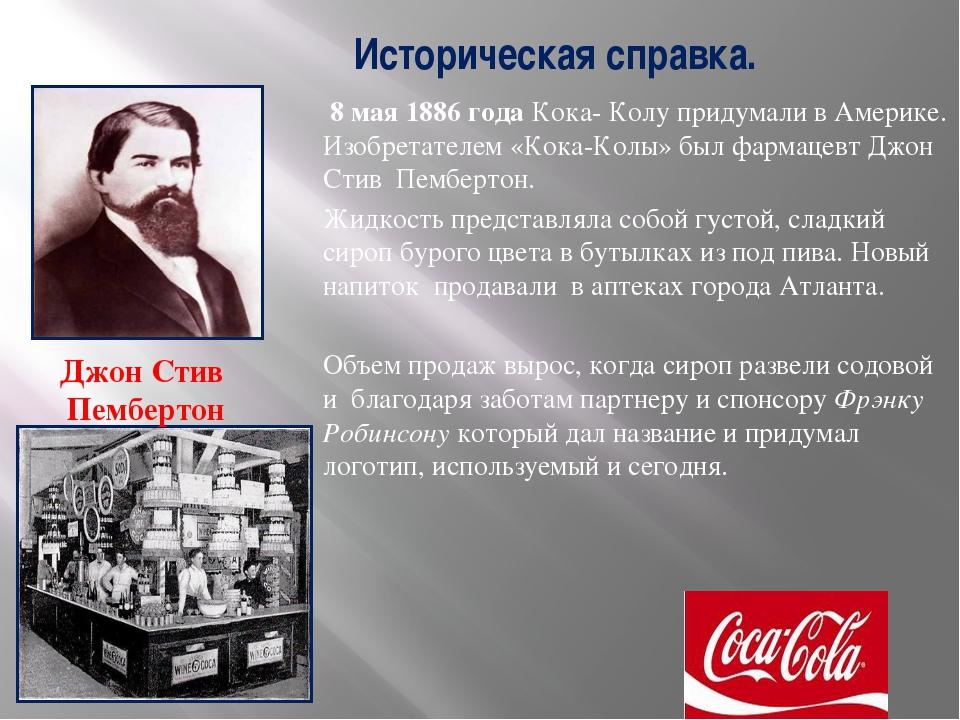 Историческая справка. 8 мая 1886 года Кока- Колу придумали в Америке. Изобре...