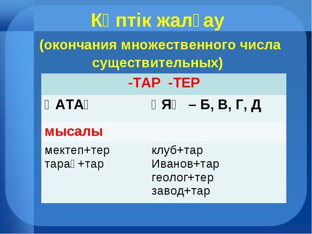 Көптік жалғау (окончания множественного числа существительных) -ТАР -ТЕР ҚА...