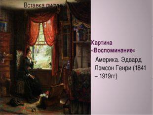Картина «Воспоминание» Америка. Эдвард Лэмсон Генри (1841 – 1919гг)