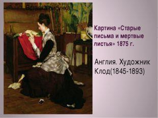 Картина «Старые письма и мертвые листья» 1875 г. Англия. Художник Клод(1845-1