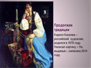 Продолжая традиции Кирилл Киселев – российский художник, родился в 1976 году.
