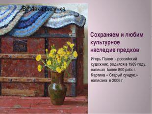 Сохраняем и любим культурное наследие предков Игорь Панов - российский художн