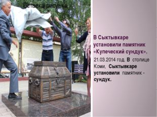 В Сыктывкаре установили памятник «Купеческий сундук». 21.03.2014 год. В столи
