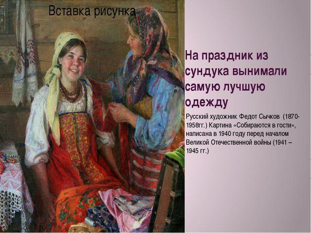 На праздник из сундука вынимали самую лучшую одежду Русский художник Федот Сы...