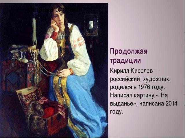 Продолжая традиции Кирилл Киселев – российский художник, родился в 1976 году....