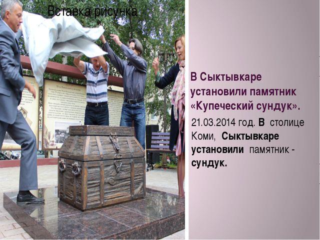 В Сыктывкаре установили памятник «Купеческий сундук». 21.03.2014 год. В столи...
