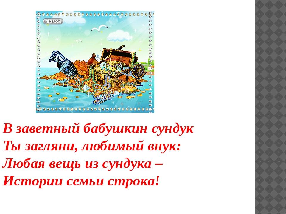 В заветный бабушкин сундук Ты загляни, любимый внук: Любая вещь из сундука –...