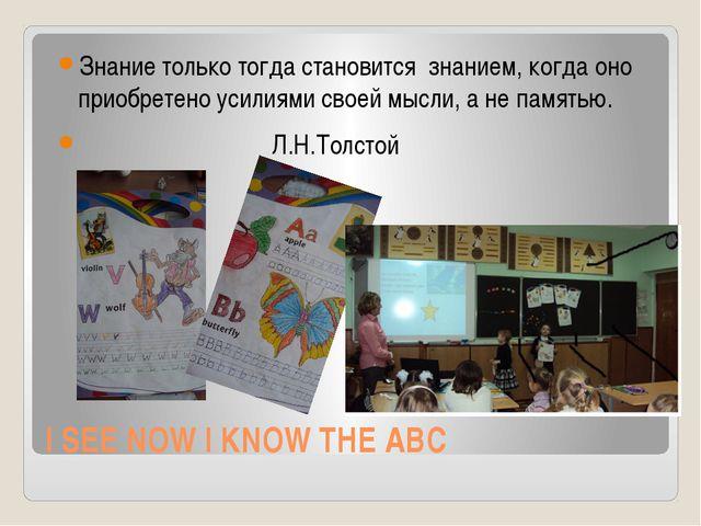 I SEE NOW I KNOW THE ABC Знание только тогда становится  знанием, когда оно...