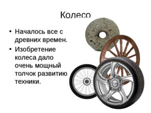 Колесо Началось все с древних времен. Изобретение колеса дало очень мощный то