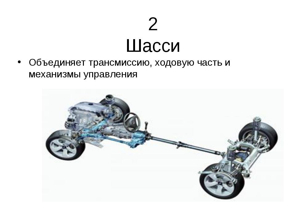 2 Шасси Объединяет трансмиссию, ходовую часть и механизмы управления