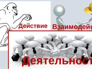 Действие Взаимодействие Деятельность