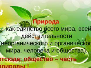 Природа - как единство всего мира, всей действительности (неорганического и