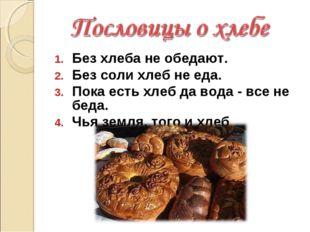 Без хлеба не обедают. Без соли хлеб не еда. Пока есть хлеб да вода - все не б