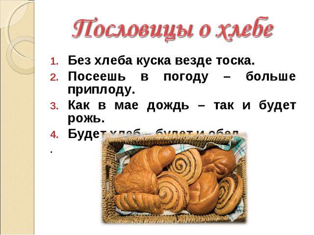 Без хлеба куска везде тоска. Посеешь в погоду – больше приплоду. Как в мае до...