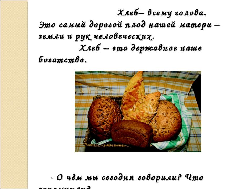 Хлеб– всему голова. Это самый дорогой плод нашей матери – земли и рук челове...