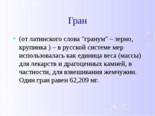 """Гран (от латинского слова """"гранум"""" – зерно, крупинка ) – в русской системе ме"""