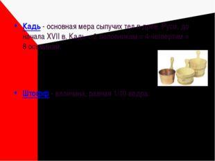 Кадь - основная мера сыпучих тел в древ. Руси, до начала XVII в. Кадь = 2 пол