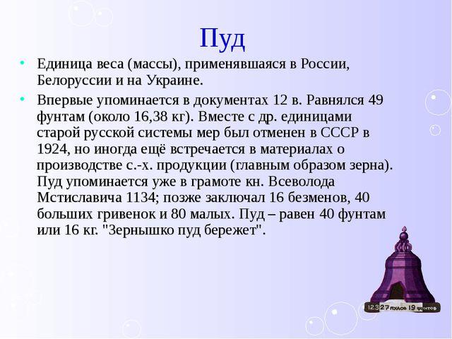 Пуд Единица веса (массы), применявшаяся в России, Белоруссии и на Украине. Вп...